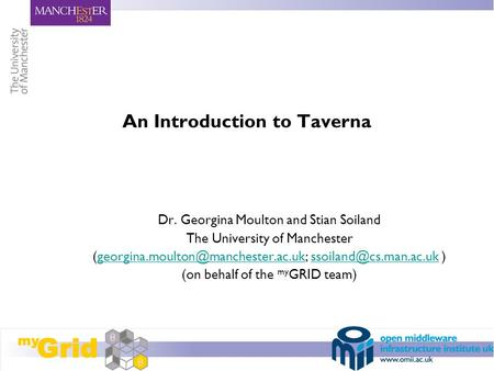 An Introduction to Taverna Dr. Georgina Moulton and Stian Soiland The University of Manchester
