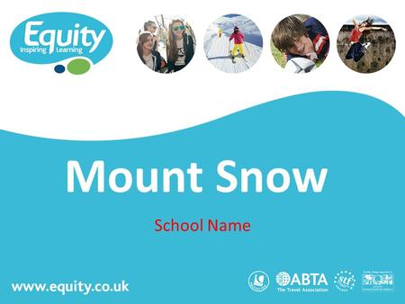 Www.equity.co.uk Mount Snow School Name. www.equity.co.uk Equity Inspiring Learning Fully ABTA bonded with own ATOL licence Members of the School Travel.