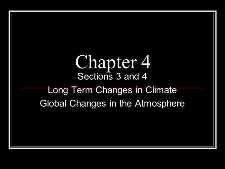 Chapter 4 Sections 3 and 4 Long Term Changes in Climate Global Changes in the Atmosphere.