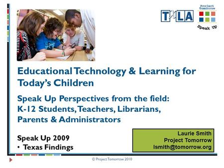 © Project Tomorrow 2010 Educational Technology & Learning for Today's Children Speak Up Perspectives from the field: K-12 Students, Teachers, Librarians,