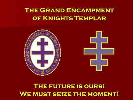 The Grand Encampment of Knights Templar The future is ours! We must seize the moment!