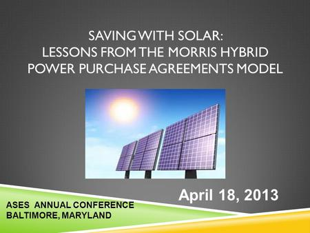 Saving With Solar: LESSONS FROM THE MORRIS HYBRID Power Purchase Agreements MODEL April 18, 2013 ASES ANNUAL CONFERENCE BALTIMORE, MARYLAND.