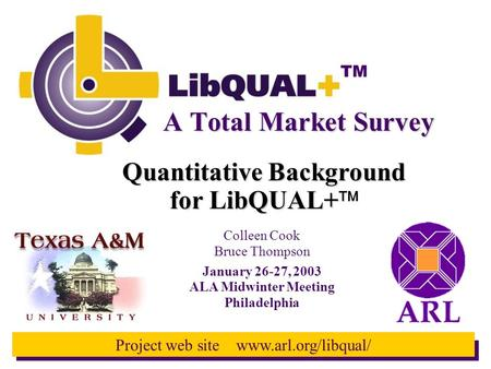 TM Project web site www.arl.org/libqual/ Quantitative Background for LibQUAL+ for LibQUAL+  A Total Market Survey Colleen Cook Bruce Thompson January.