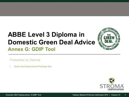 Domestic GDA Training-Annex G-GDIP Tool1Training Material © Stroma Certification 2013 | Version 1.0 ABBE Level 3 Diploma in Domestic Green Deal Advice.