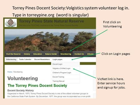 Torrey Pines Docent Society:Volgistics system volunteer log in. Type in torreypine.org (word is singular) Click on Login pages VicNet link is here. Enter.