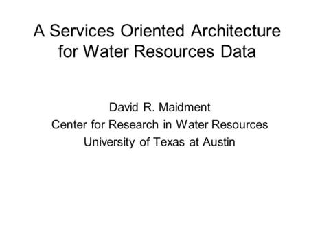 A Services Oriented Architecture for Water Resources Data David R. Maidment Center for Research in Water Resources University of Texas at Austin.