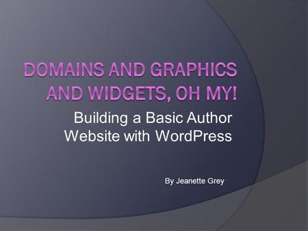 Building a Basic Author Website with WordPress By Jeanette Grey.