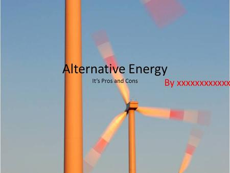 Alternative Energy It's Pros and Cons By xxxxxxxxxxxx.
