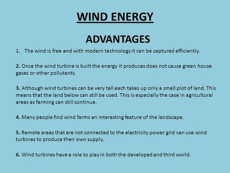 WIND ENERGY ADVANTAGES 1.The wind is free and with modern technology it can be captured efficiently. 2. Once the wind turbine is built the energy it produces.
