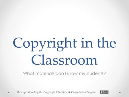 Copyright in the Classroom What materials can I show my students? Slides produced by the Copyright Education & Consultation Program.