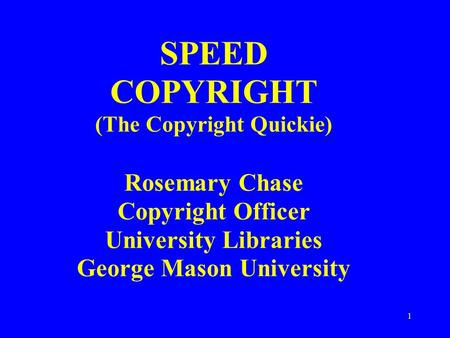 1 SPEED COPYRIGHT (The Copyright Quickie) Rosemary Chase Copyright Officer University Libraries George Mason University.