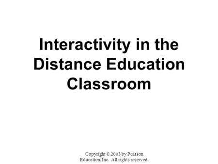 Interactivity in the Distance Education Classroom Copyright © 2003 by Pearson Education, Inc. All rights reserved.