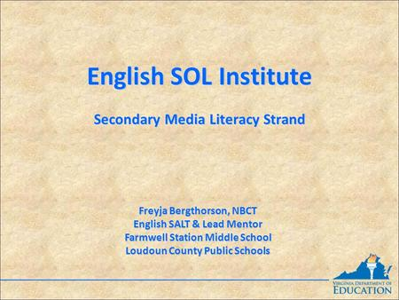 English SOL <strong>Institute</strong> Secondary <strong>Media</strong> Literacy Strand English SOL <strong>Institute</strong> Secondary <strong>Media</strong> Literacy Strand Freyja Bergthorson, NBCT English SALT & Lead.