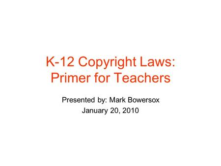 K-12 Copyright Laws: Primer for Teachers Presented by: Mark Bowersox January 20, 2010.