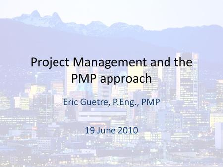 Project Management and the PMP approach Eric Guetre, P.Eng., PMP 19 June 2010.