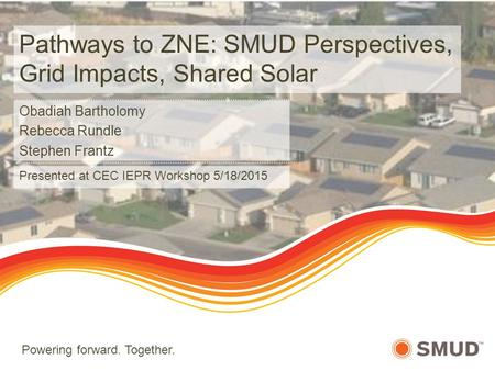 Powering forward. Together. Pathways to ZNE: SMUD Perspectives, Grid Impacts, Shared Solar Obadiah Bartholomy Rebecca Rundle Stephen Frantz Presented at.