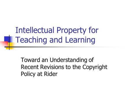 Intellectual Property for Teaching and Learning Toward an Understanding of Recent Revisions to the Copyright Policy at Rider.