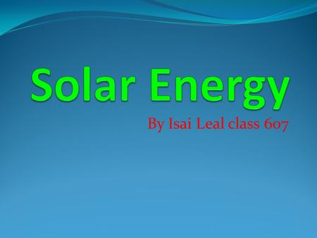 By Isai Leal class 607. What is Solar Energy? Solar Energy is radiant light and heat from the sun. It comes from the sun itself. It's formed by the sun.