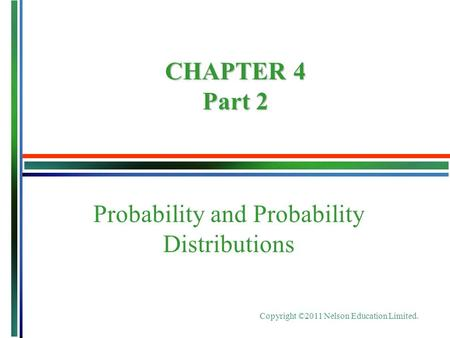 Copyright ©2011 Nelson Education Limited. Probability and Probability Distributions CHAPTER 4 Part 2.