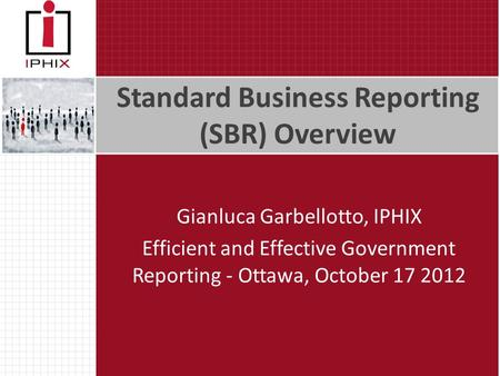 Standard Business Reporting (SBR) Overview Gianluca Garbellotto, IPHIX Efficient and Effective Government Reporting - Ottawa, October 17 2012.