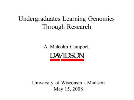 Undergraduates Learning Genomics Through Research A. Malcolm Campbell University of Wisconsin - Madison May 15, 2008.
