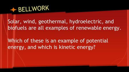 BELLWORK Solar, wind, geothermal, hydroelectric, and biofuels are all examples of renewable energy. Which of these is an example of potential energy, and.