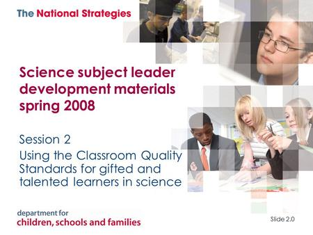 Science subject leader development materials spring 2008 Session 2 Using the Classroom Quality Standards for gifted and talented learners in science Slide.