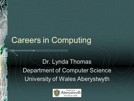 Careers in Computing Dr. Lynda Thomas Department of Computer Science University of Wales Aberystwyth.
