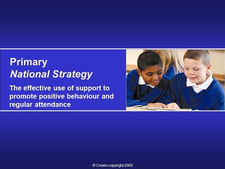 © Crown copyright 2005 Primary National Strategy The effective use of support to promote positive behaviour and regular attendance.