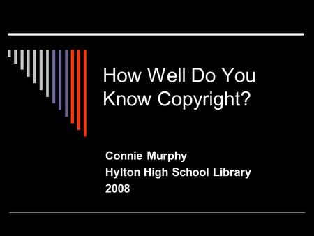 How Well Do You Know Copyright? Connie Murphy Hylton High School Library 2008.