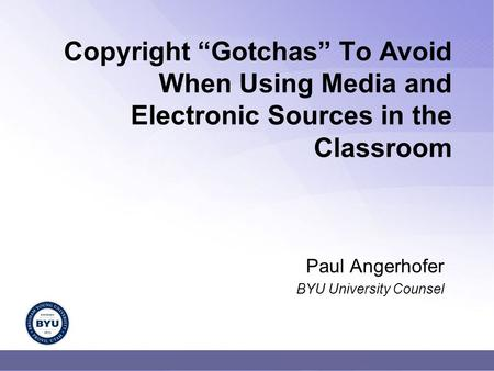 "Copyright ""Gotchas"" To Avoid When Using Media and Electronic Sources in the Classroom Paul Angerhofer BYU University Counsel."