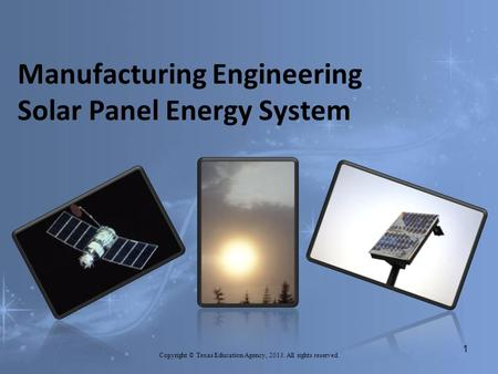 Manufacturing Engineering Solar Panel Energy System Copyright © Texas Education Agency, 2013. All rights reserved. 1.
