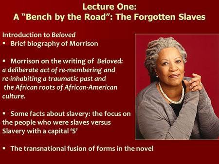 "Lecture One: A ""Bench by the Road"": The Forgotten Slaves Introduction to Beloved  Brief biography <strong>of</strong> Morrison  Morrison on the writing <strong>of</strong> Beloved: a."