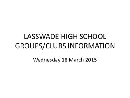 LASSWADE HIGH SCHOOL GROUPS/CLUBS INFORMATION Wednesday 18 March 2015.