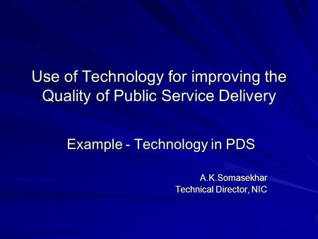 Use of Technology for improving the Quality of Public Service Delivery Example - Technology in PDS Example - Technology in PDSA.K.Somasekhar Technical.