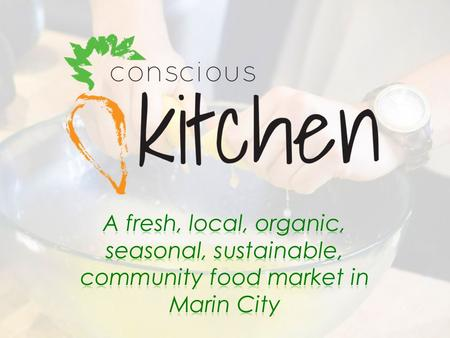 Today's agenda 4:10 – Introductions (:10) 4:20 – Overview Conscious Kitchen in Marin City (:20) 4:40 – Introduce Conscious Eats Concept (:10) 4:50 – Break.