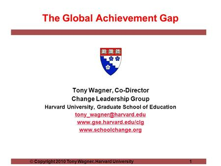 © Copyright 2010 Tony Wagner, Harvard University 1 The Global Achievement Gap Tony Wagner, Co-Director Change Leadership Group Harvard University, Graduate.