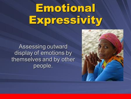 ActivePsych: Classroom Activities Project / Copyright © 2007 by Worth Publishers Emotional Expressivity Assessing outward display of emotions by themselves.