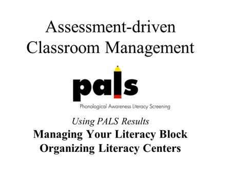 Assessment-driven Classroom Management Using PALS Results Managing Your Literacy Block Organizing Literacy Centers.