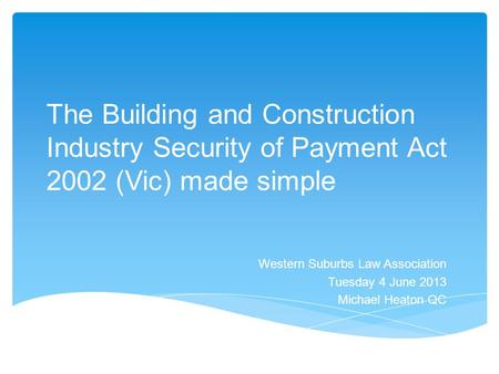 The Building and Construction Industry Security of Payment Act 2002 (Vic) made simple Western Suburbs Law Association Tuesday 4 June 2013 Michael Heaton.