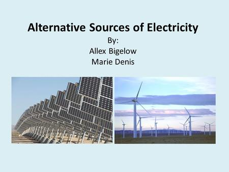 Alternative Sources of Electricity By: Allex Bigelow Marie Denis.