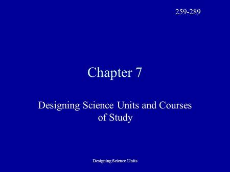 Designing Science Units Chapter 7 Designing Science Units and Courses of Study 259-289.