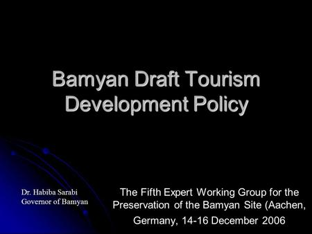 Bamyan Draft Tourism Development Policy The Fifth Expert Working Group for the Preservation of the Bamyan Site (Aachen, Germany, 14-16 December 2006 Dr.