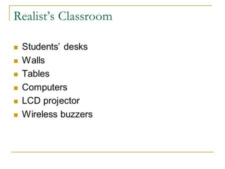 Realist's Classroom Students' desks Walls Tables Computers LCD projector Wireless buzzers.