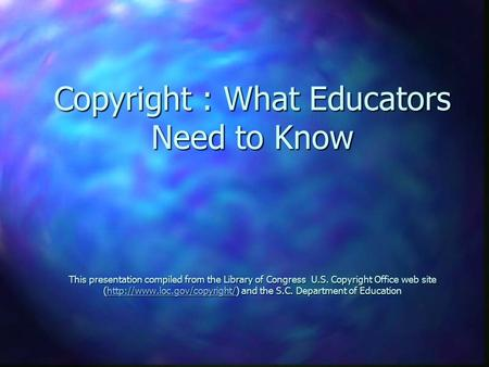 Copyright : What Educators Need to Know This presentation compiled from the Library of Congress U.S. Copyright Office web site (http://www.loc.gov/copyright/)