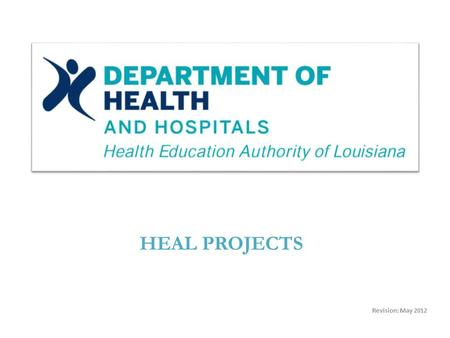 Revision: May 2012 HEAL PROJECTS. Source: HEALTH EDUCATION AUTHORITY OF LOUISIANA (HEAL) Project Type: HEAL GARAGE (Original Project) HEAL Revenue Bonds.