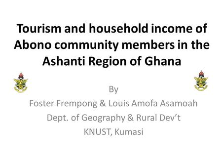 Tourism and household income of Abono community members in the Ashanti Region of Ghana By Foster Frempong & Louis Amofa Asamoah Dept. of Geography & Rural.