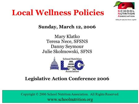 Copyright © 2006 School Nutrition Association. All Rights Reserved. www.schoolnutrition.org Local Wellness Policies Sunday, March 12, 2006 Mary Klatko.