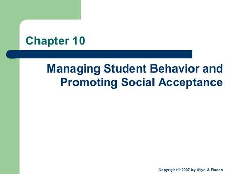 Copyright © 2007 by Allyn & Bacon Chapter 10 Managing Student Behavior and Promoting Social Acceptance.