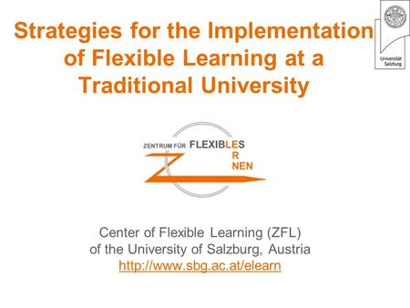 Strategies for the Implementation of Flexible Learning at a Traditional University Center of Flexible Learning (ZFL) of the University of Salzburg, Austria.